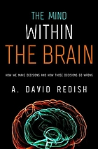 The mind within the brain : how we make decisions and how those decisions go wrong