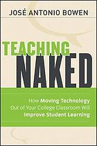 Teaching naked : how moving technology out of your college classroom will improve student learning