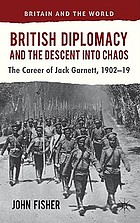 British diplomacy and the descent into chaos : the career of Jack Garnett, 1902-19
