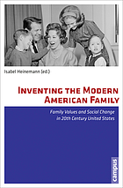 Inventing the modern American family : family values and social change in 20th century United States