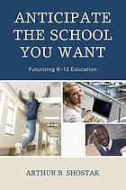 Anticipate the school you want : futurizing K-12 education
