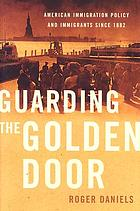Guarding the Golden Door : American immigrants and immigration policy since 1882