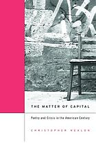 The matter of capital : poetry and crisis in the American century