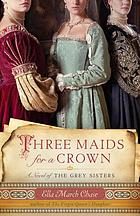 Three maids for a crown : a novel of the Grey Sisters