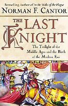 The last knight : the twilight of the Middle Ages and the birth of the modern era