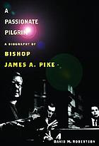 A passionate pilgrim : a biography of Bishop James A. Pike