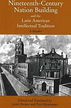 Nineteenth-century nation building and the Latin American intellectual tradition : a reader