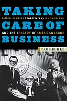 Taking care of business : Samuel Gompers, George Meany, Lane Kirkland, and the tragedy of American labor