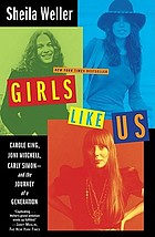 Girls like us : Carole King, Joni Mitchell, and Carly Simon - and the journey of a generation