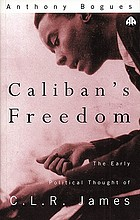 Caliban's freedom : the early political thought of C.L.R. James