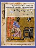 Papers from the first and second postgraduate forums in Byzantine studies : sailing to Byzantium