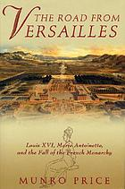 The road from Versailles : Louis XVI, Marie Antoinette, and the fall of the French monarchy