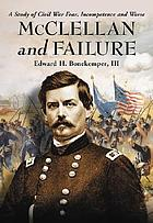 McClellan and failure : a study of civil war fear, incompetence, and worse