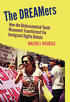 The DREAMers : how the undocumented youth movement transformed the immigrant rights debate