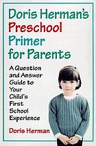 Doris Herman's preschool primer for parents : a question-and-answer guide to your child's first school experience