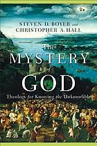 The mystery of God : theology for knowing the unknowable