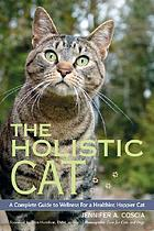 The holistic cat : a complete guide to wellness for a healthier, happier cat