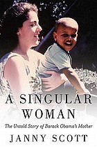 A singular woman : the untold story of Barack Obama's mother