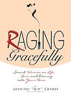 Raging gracefully : smart women on life, love, and coming into your own