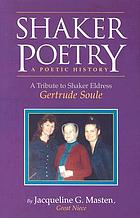 Shaker poetry : a poetic history : a tribute to Shaker Eldress Gertrude Soule