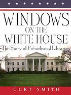Windows on the White House : the story of presidential libraries