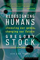 Redesigning humans : choosing our genes, changing our future