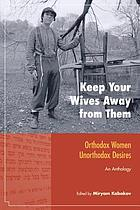 Keep your wives away from them : Orthodox women, unorthodox desires : an anthology