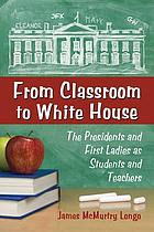 From classroom to White House : the presidents and first ladies as students and teachers