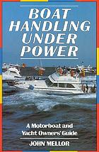 Boat handling under power : a motorboat and yacht owners' guide