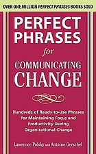 Perfect phrases for communicating change : hundreds of ready-to-use phrases for maintaining focus and productivity during organizational change