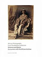 African photography from the Walther Collection : distance and desire : encounters with the African archive