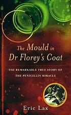 The mould in Dr Florey's coat : the remarkable true story of the penicillin miracle