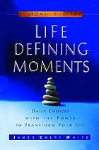 Life-defining moments : daily choices with the power to transform your life