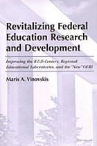 Revitalizing federal education research and development : improving the R & D centers, regional educational laboratories, and the
