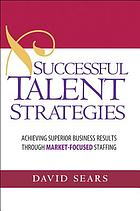 Successful talent strategies : achieving superior business results through market-focused staffing