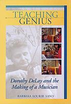 Teaching genius : Dorothy DeLay and the making of a musician