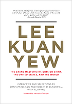 Lee Kuan Yew : the grand master's insights on China, the United States, and the world