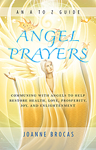 Angel prayers : communing with angels to help restore health, love, prosperity, joy, and enlightenment