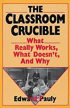 The classroom crucible : what really works, what doesn't, and why