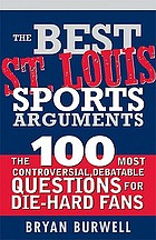 The best St. Louis sports arguments : the 100 most controversial, debatable questions for die-hard St. Louis fans