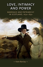 Love, Intimacy and Power : Marriage and Patriarchy in Scotland, 1650--1850