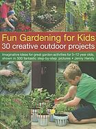Fun gardening for kids : 30 creative outdoor projects