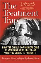 The treatment trap : how the overuse of medical care is wrecking your health and what you can do to prevent it