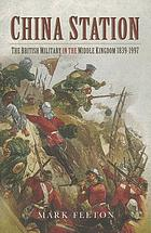 China station : the British military in the Middle Kingdom 1839-1997