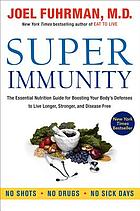 Super immunity : the essential nutrition guide for boosting your body's defenses to live longer, stronger, and disease free