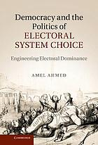 Democracy and the politics of electoral system choice : engineering electoral dominance