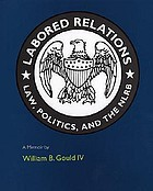 Labored relations : law, politics, and the NLRB--a memoir