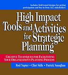 High impact tools and activities for strategic planning : creative techniques for facilitating your organization's planning process : includes field-tested designs for inviting participation and buy-in from all stakeholders