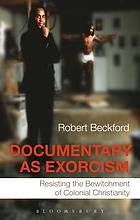 Documentary as exorcism : resisting the bewitchment of colonial Christianity
