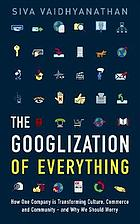 The Googlization of everything : how one company is transforming culture, commerce, and community - and why we should worry